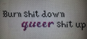 My first free-hand cross-stitch. Burn shit down. queer shit up.